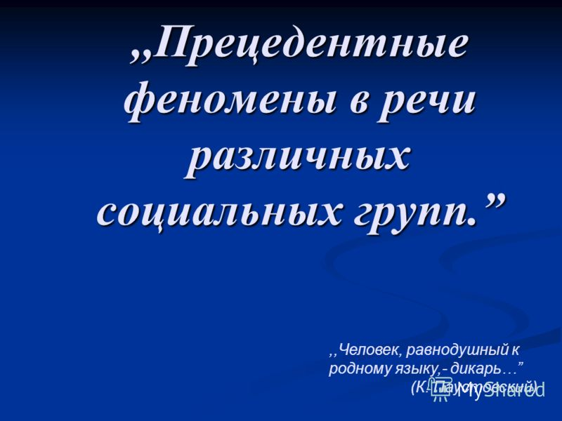 ,,Прецедентные феномены в речи различных социальных групп.,,Человек, равнодушный к родному языку,- дикарь… (К. Паустовский)