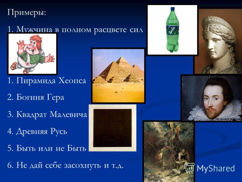 Примеры: 1.Мужчина в полном расцвете сил 1.Пирамида Хеопса 2.Богиня Гера 3.Квадрат Малевича 4.Древняя Русь 5.Быть или не Быть 6.Не дай себе засохнуть и т.д.