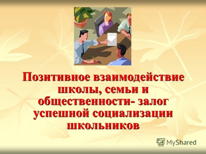 Позитивное взаимодействие школы, семьи и общественности- залог успешной социализации школьников