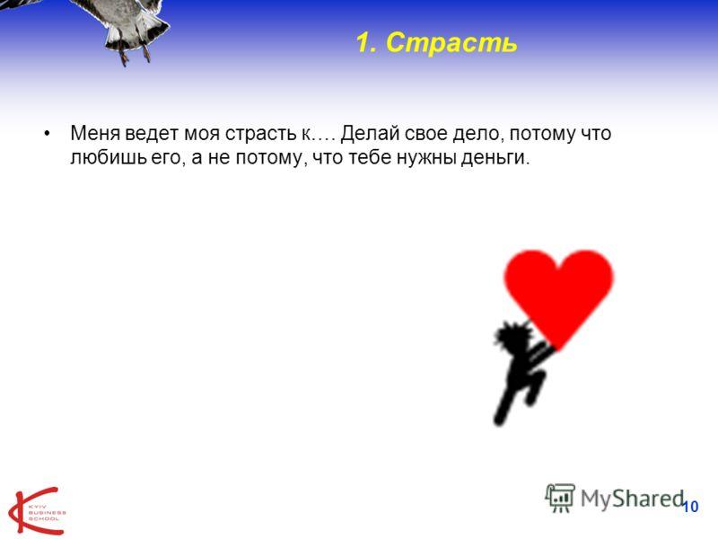 10 1. Страсть Меня ведет моя страсть к…. Делай свое дело, потому что любишь его, а не потому, что тебе нужны деньги.