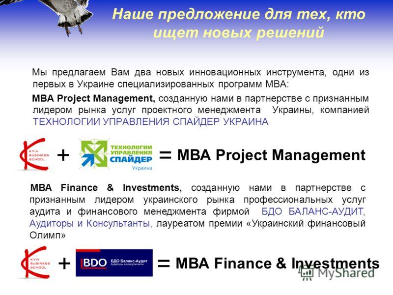 25 Наше предложение для тех, кто ищет новых решений Мы предлагаем Вам два новых инновационных инструмента, одни из первых в Украине специализированных программ MBA: МВА Project Management, созданную нами в партнерстве с признанным лидером рынка услуг