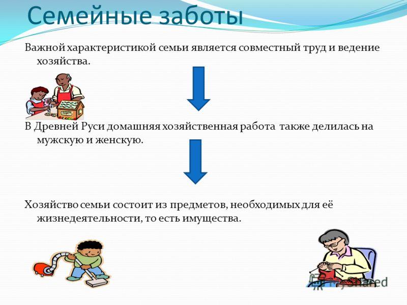 Семейные заботы Важной характеристикой семьи является совместный труд и ведение хозяйства. В Древней Руси домашняя хозяйственная работа также делилась на мужскую и женскую. Хозяйство семьи состоит из предметов, необходимых для её жизнедеятельности, т