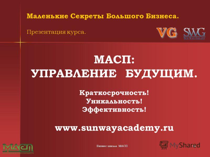Бизнес-школа МАСП43 Маленькие Секреты Большого Бизнеса. Презентация курса. МАСП: УПРАВЛЕНИЕ БУДУЩИМ. Краткосрочность! Уникальность! Эффективность! www.sunwayacademy.ru