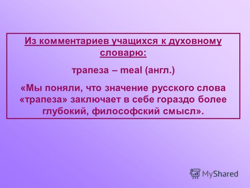 Из комментариев учащихся к духовному словарю: трапеза – meal (англ.) «Мы поняли, что значение русского слова «трапеза» заключает в себе гораздо более глубокий, философский смысл».
