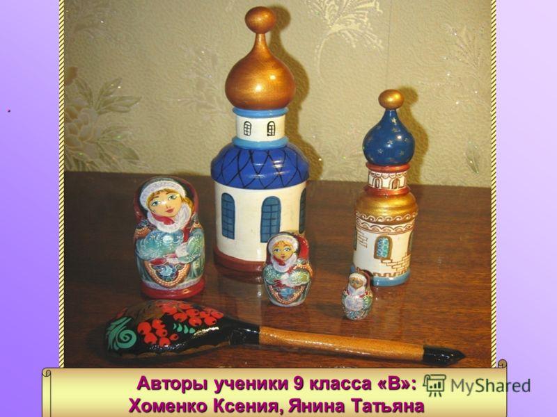 Роспись игрушек. Авторы ученики 9 класса «В»: Хоменко Ксения, Янина Татьяна