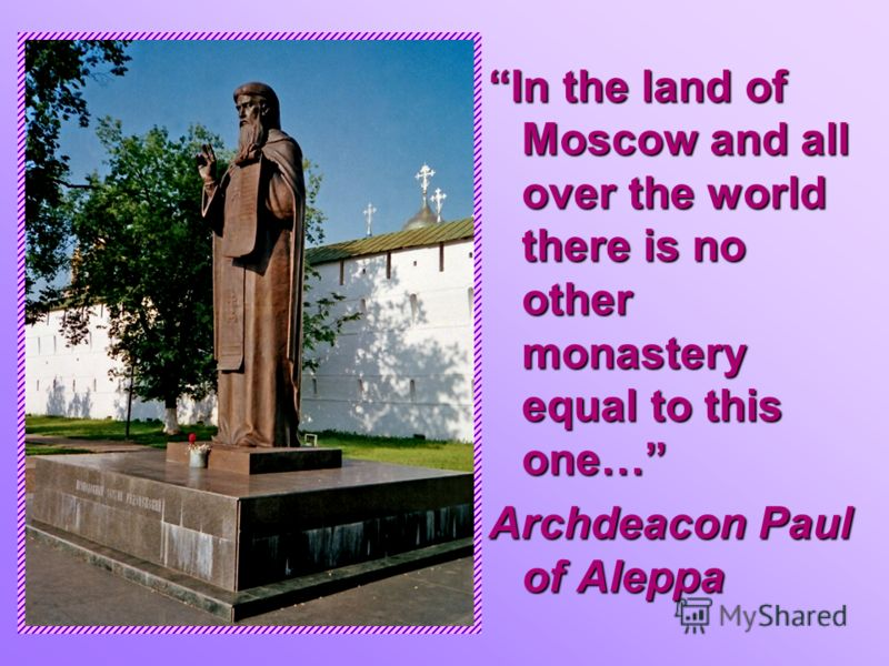 In the land of Moscow and all over the world there is no other monastery equal to this one… Archdeacon Paul of Aleppa