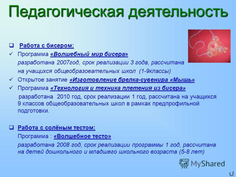 Работа с бисером: Программа «Волшебный мир бисера» разработана 2007год, срок реализации 3 года, рассчитана на учащихся общеобразовательных школ (1-9классы) Открытое занятие «Изготовление брелка-сувенира «Мышь» Программа «Технология и техника плетения