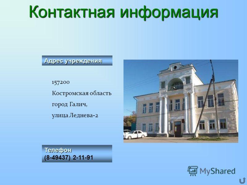 Адрес учреждения 157200 Костромская область город Галич, улица Леднева-2 Телефон (8-49437) 2-11-91 Контактная информация