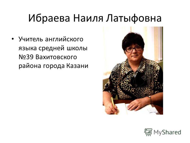 Ибраева Наиля Латыфовна Учитель английского языка средней школы 39 Вахитовского района города Казани