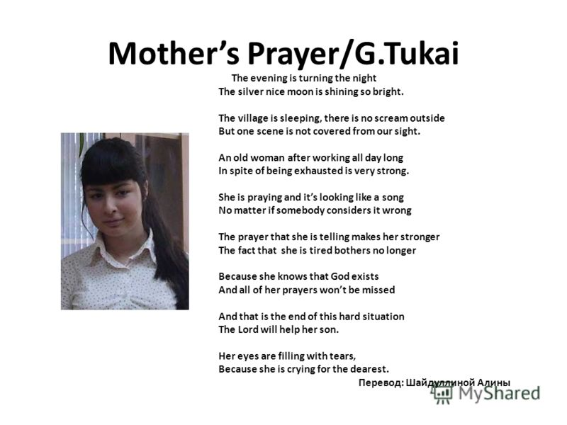 Mothers Prayer/G.Tukai The evening is turning the night The silver nice moon is shining so bright. The village is sleeping, there is no scream outside But one scene is not covered from our sight. An old woman after working all day long In spite of be