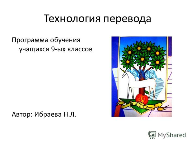 Технология перевода Программа обучения учащихся 9-ых классов Автор: Ибраева Н.Л.