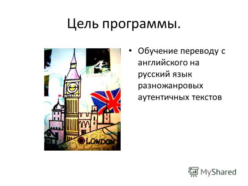 Цель программы. Обучение переводу с английского на русский язык разножанровых аутентичных текстов