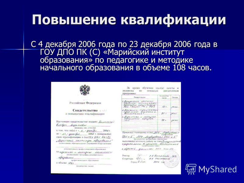 Повышение квалификации С 4 декабря 2006 года по 23 декабря 2006 года в ГОУ ДПО ПК (С) «Марийский институт образования» по педагогике и методике начального образования в объеме 108 часов.