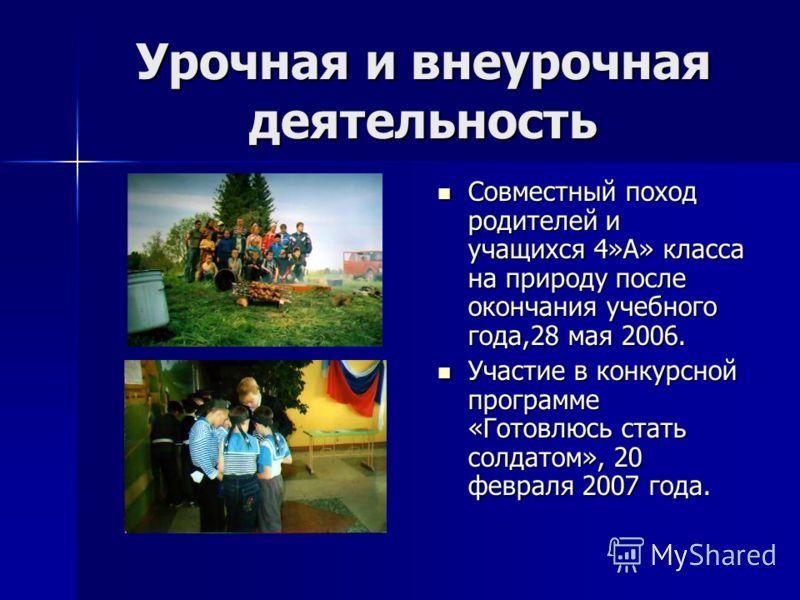 Урочная и внеурочная деятельность Совместный поход родителей и учащихся 4»А» класса на природу после окончания учебного года,28 мая 2006. Участие в конкурсной программе «Готовлюсь стать солдатом», 20 февраля 2007 года.