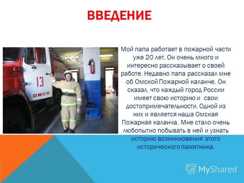 ВВЕДЕНИЕ Мой папа работает в пожарной части уже 20 лет. Он очень много и интересно рассказывает о своей работе. Недавно папа рассказал мне об Омской Пожарной каланче. Он сказал, что каждый город России имеет свою историю и свои достопримечательности.