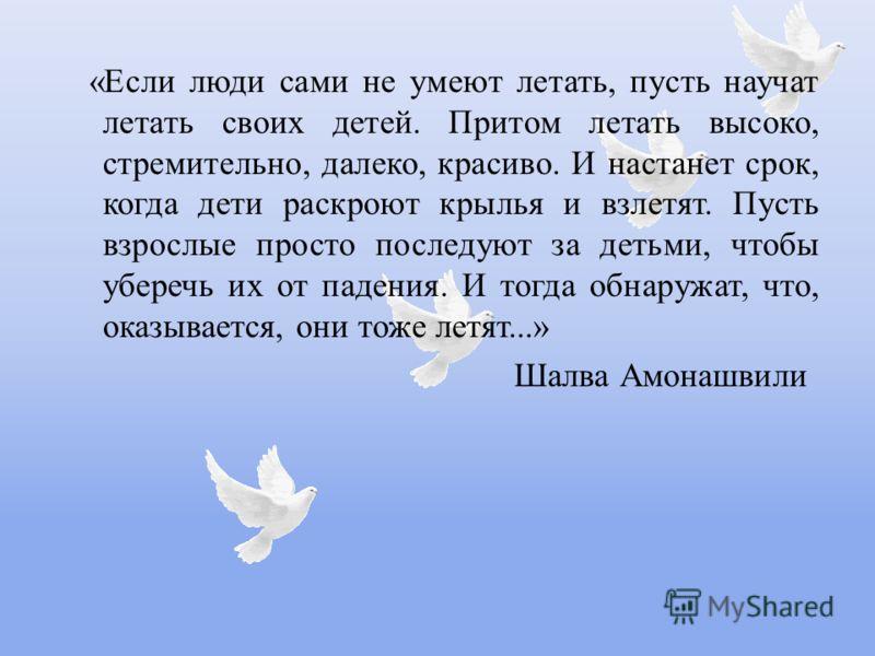 « Если люди сами не умеют летать, пусть научат летать своих детей. Притом летать высоко, стремительно, далеко, красиво. И настанет срок, когда дети раскроют крылья и взлетят. Пусть взрослые просто последуют за детьми, чтобы уберечь их от падения. И т