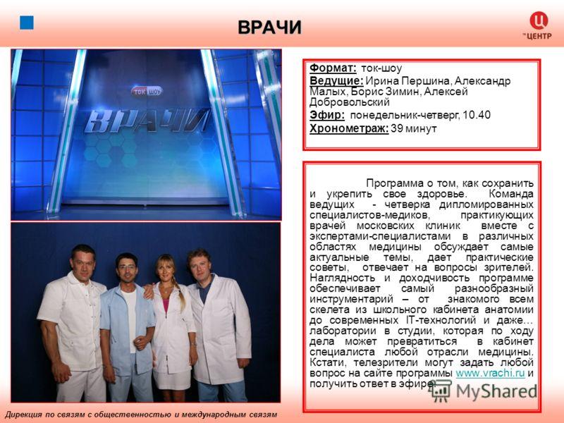 ВРАЧИ Программа о том, как сохранить и укрепить свое здоровье. Команда ведущих - четверка дипломированных специалистов-медиков, практикующих врачей московских клиник вместе с экспертами-специалистами в различных областях медицины обсуждает самые акту