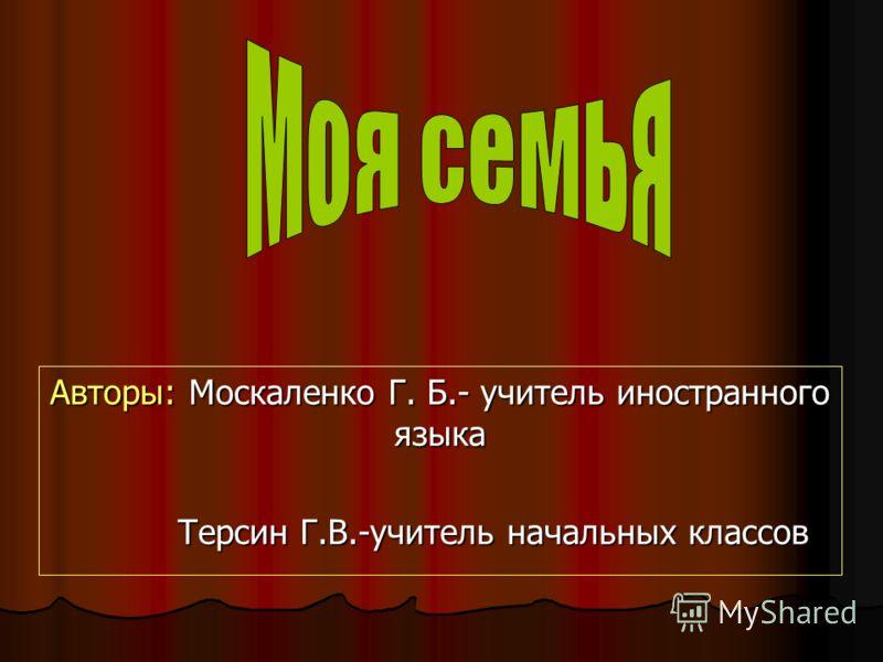 Авторы: Москаленко Г. Б.- учитель иностранного языка Терсин Г.В.-учитель начальных классов