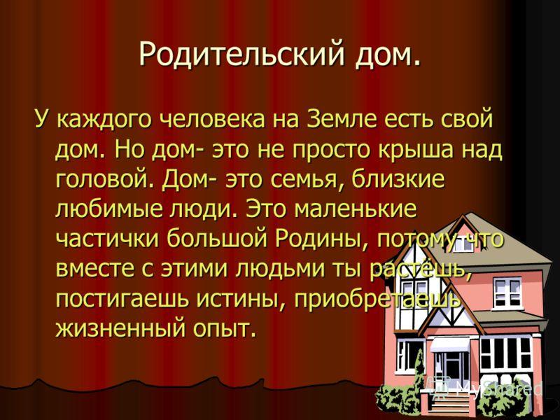Родительский дом. У каждого человека на Земле есть свой дом. Но дом- это не просто крыша над головой. Дом- это семья, близкие любимые люди. Это маленькие частички большой Родины, потому что вместе с этими людьми ты растёшь, постигаешь истины, приобре