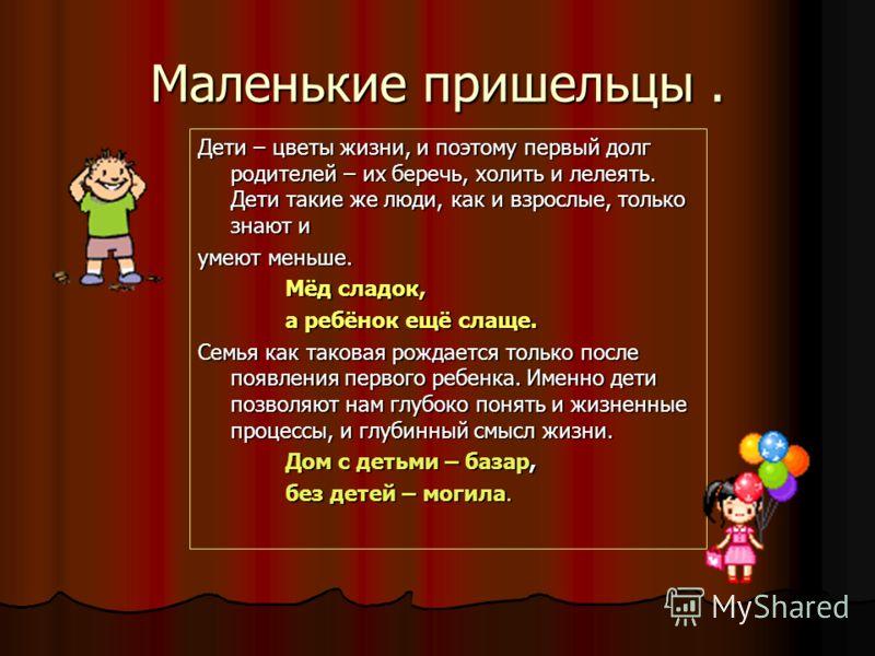 Маленькие пришельцы. Дети – цветы жизни, и поэтому первый долг родителей – их беречь, холить и лелеять. Дети такие же люди, как и взрослые, только знают и умеют меньше. Мёд сладок, а ребёнок ещё слаще. Семья как таковая рождается только после появлен