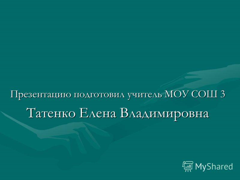 Презентацию подготовил учитель МОУ СОШ 3 Татенко Елена Владимировна