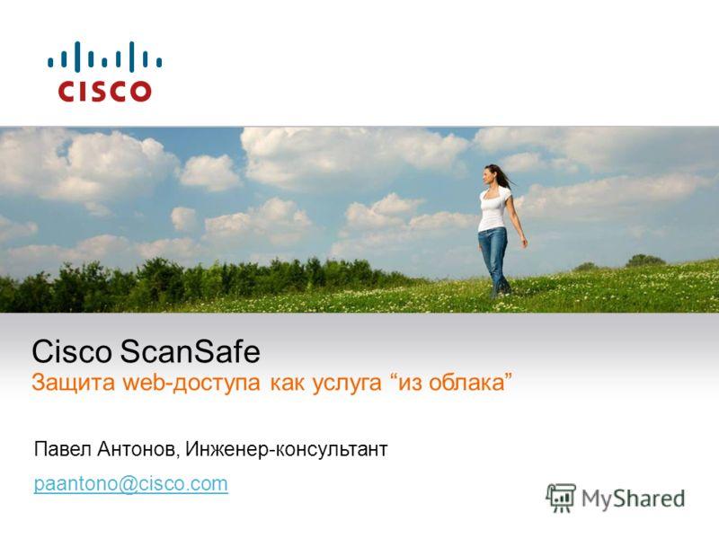Павел Антонов, Инженер-консультант paantono@cisco.com Cisco ScanSafe Защита web-доступа как услуга из облака