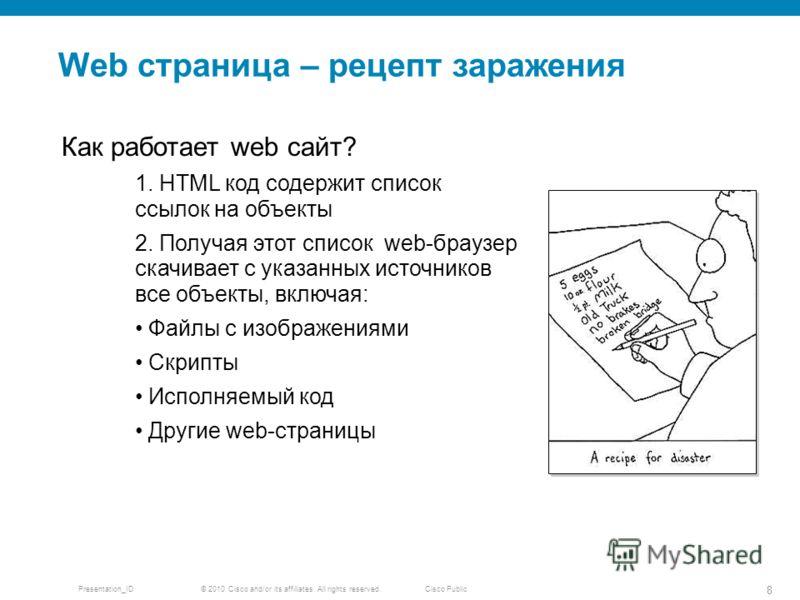 © 2010 Cisco and/or its affiliates. All rights reserved. Presentation_ID 8 Cisco Public Web страница – рецепт заражения Как работает web сайт? 1. HTML код содержит список ссылок на объекты 2. Получая этот список web-браузер скачивает с указанных исто