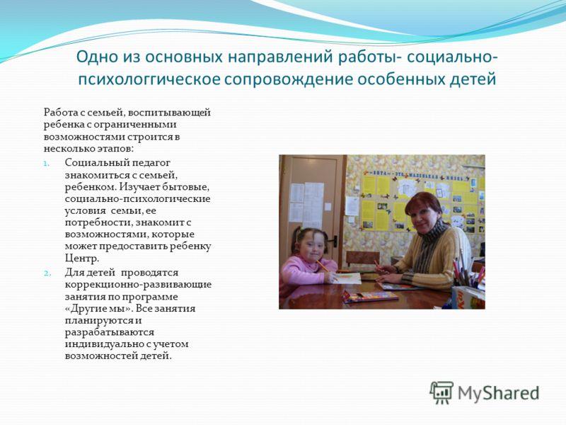 Одно из основных направлений работы- социально- психологгическое сопровождение особенных детей Работа с семьей, воспитывающей ребенка с ограниченными возможностями строится в несколько этапов: 1. Социальный педагог знакомиться с семьей, ребенком. Изу