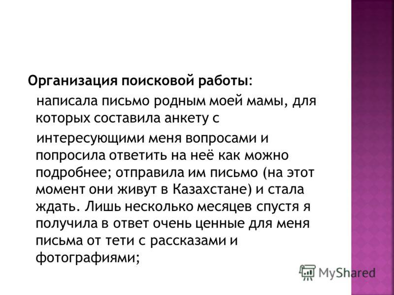 Организация поисковой работы: написала письмо родным моей мамы, для которых составила анкету с интересующими меня вопросами и попросила ответить на неё как можно подробнее; отправила им письмо (на этот момент они живут в Казахстане) и стала ждать. Ли