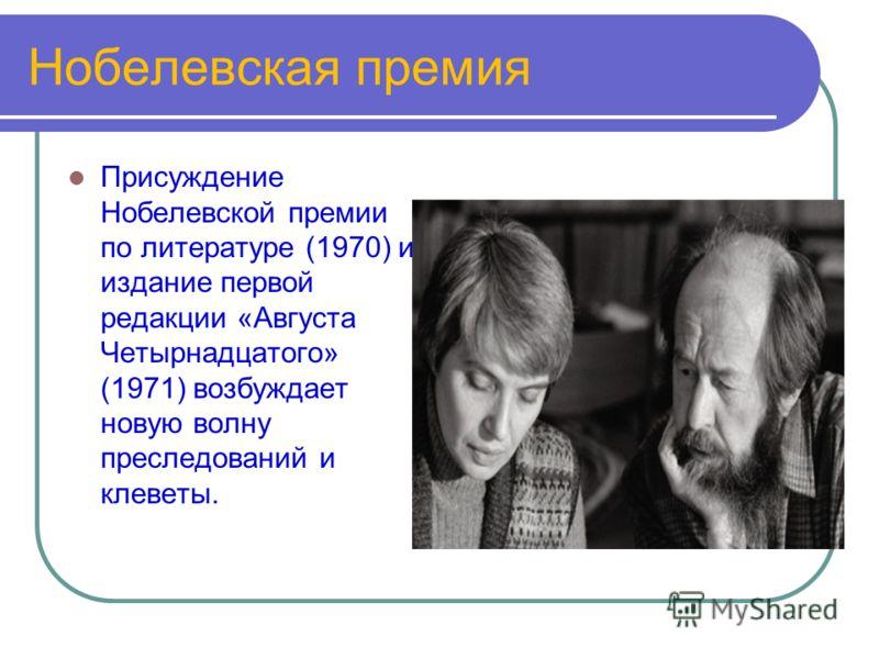 Нобелевская премия Присуждение Нобелевской премии по литературе (1970) и издание первой редакции «Августа Четырнадцатого» (1971) возбуждает новую волну преследований и клеветы.