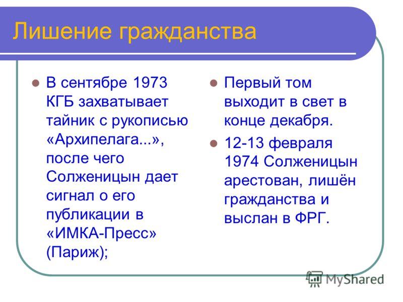 Лишение гражданства В сентябре 1973 КГБ захватывает тайник с рукописью «Архипелага...», после чего Солженицын дает сигнал о его публикации в «ИМКА-Пресс» (Париж); Первый том выходит в свет в конце декабря. 12-13 февраля 1974 Солженицын арестован, лиш