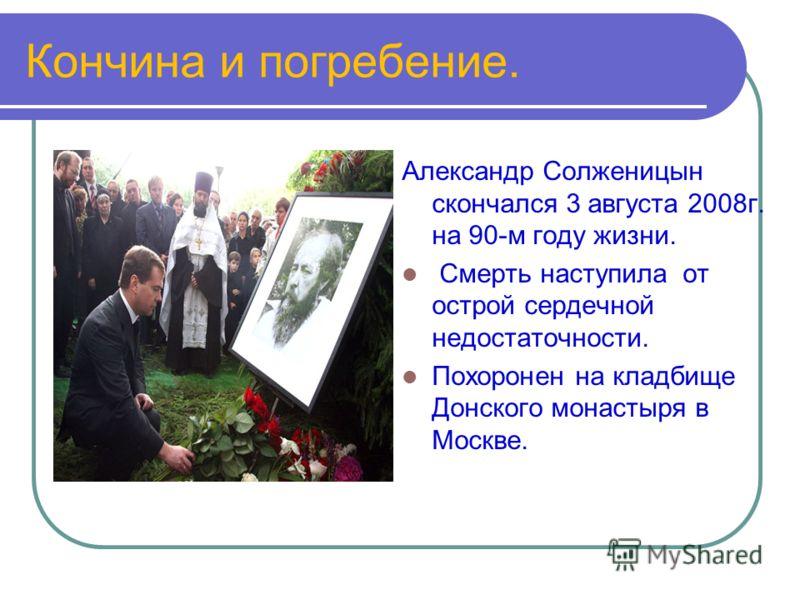 Кончина и погребение. Александр Солженицын скончался 3 августа 2008г. на 90-м году жизни. Смерть наступила от острой сердечной недостаточности. Похоронен на кладбище Донского монастыря в Москве.