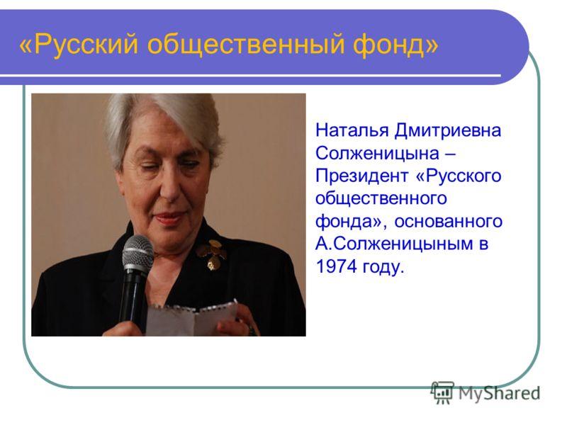 «Русский общественный фонд» Наталья Дмитриевна Солженицына – Президент «Русского общественного фонда», основанного А.Солженицыным в 1974 году.
