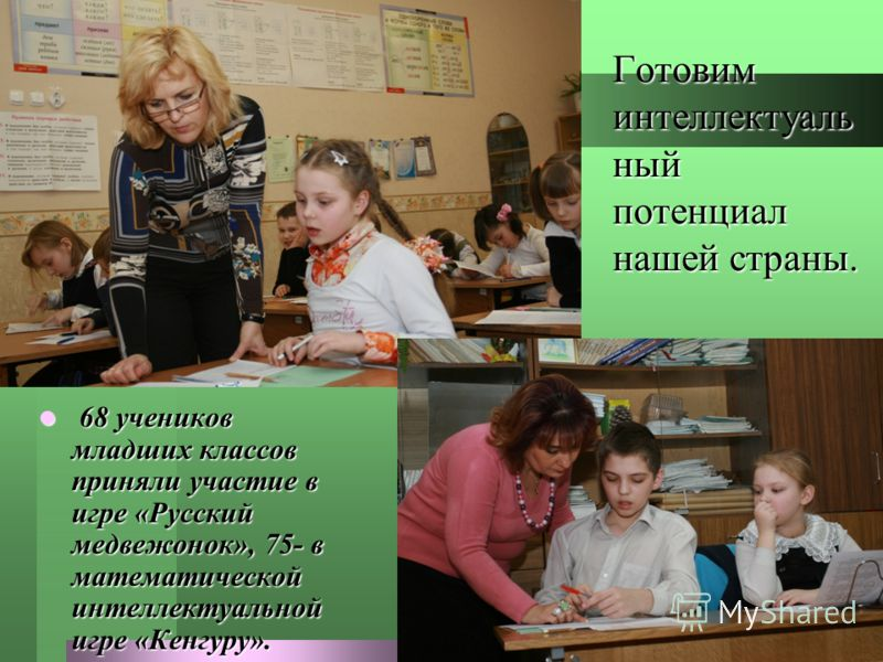 Готовим интеллектуаль ный потенциал нашей страны. 68 учеников младших классов приняли участие в игре «Русский медвежонок», 75- в математической интеллектуальной игре «Кенгуру». 68 учеников младших классов приняли участие в игре «Русский медвежонок»,