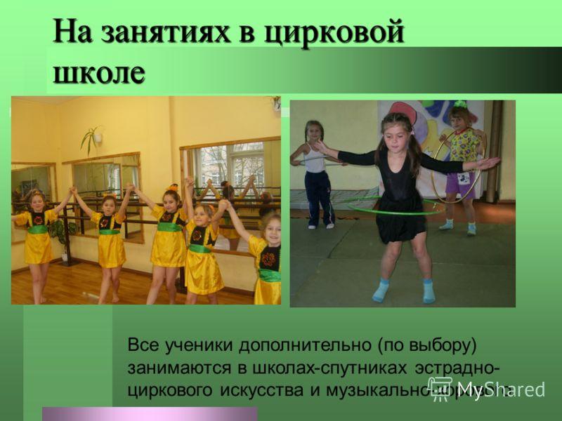 На занятиях в цирковой школе Все ученики дополнительно (по выбору) занимаются в школах-спутниках эстрадно- циркового искусства и музыкально-хорового.