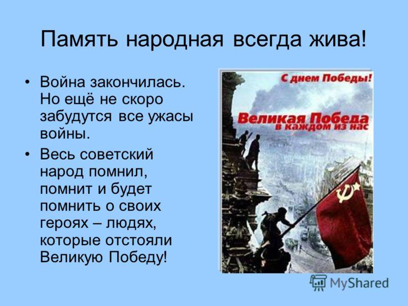 Память народная всегда жива! Война закончилась. Но ещё не скоро забудутся все ужасы войны. Весь советский народ помнил, помнит и будет помнить о своих героях – людях, которые отстояли Великую Победу!