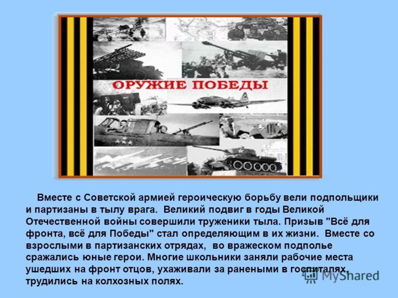Вместе с Советской армией героическую борьбу вели подпольщики и партизаны в тылу врага. Великий подвиг в годы Великой Отечественной войны совершили труженики тыла. Призыв