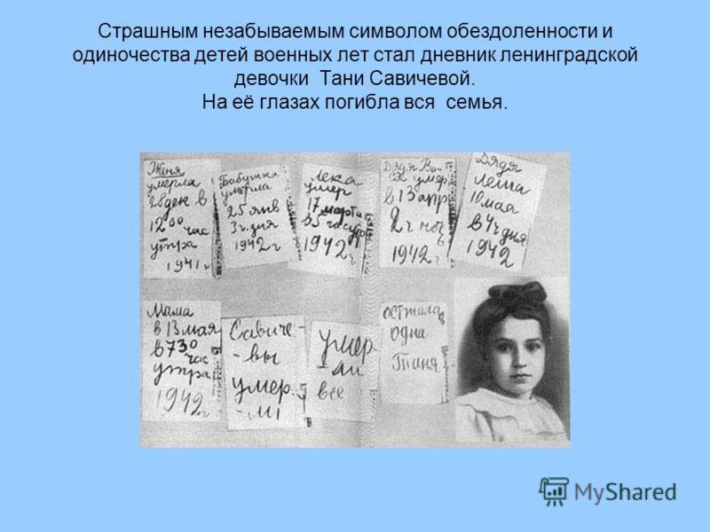 Страшным незабываемым символом обездоленности и одиночества детей военных лет стал дневник ленинградской девочки Тани Савичевой. На её глазах погибла вся семья.