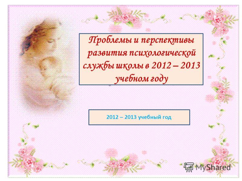 Проблемы и перспективы развития психологической службы школы в 2012 – 2013 учебном году 2012 – 2013 учебный год