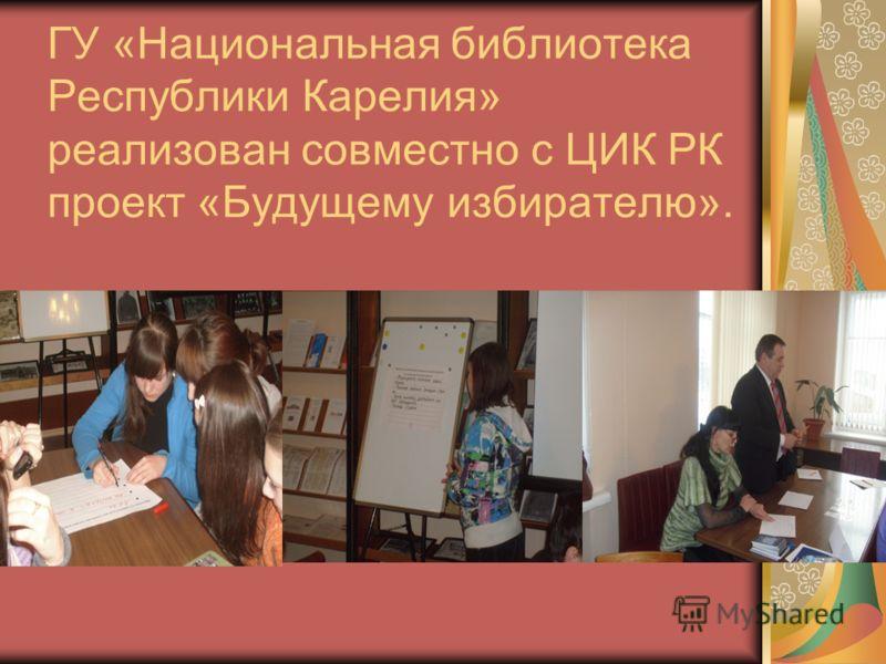ГУ «Национальная библиотека Республики Карелия» реализован совместно с ЦИК РК проект «Будущему избирателю».