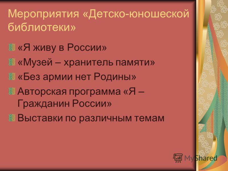 Мероприятия «Детско-юношеской библиотеки» «Я живу в России» «Музей – хранитель памяти» «Без армии нет Родины» Авторская программа «Я – Гражданин России» Выставки по различным темам