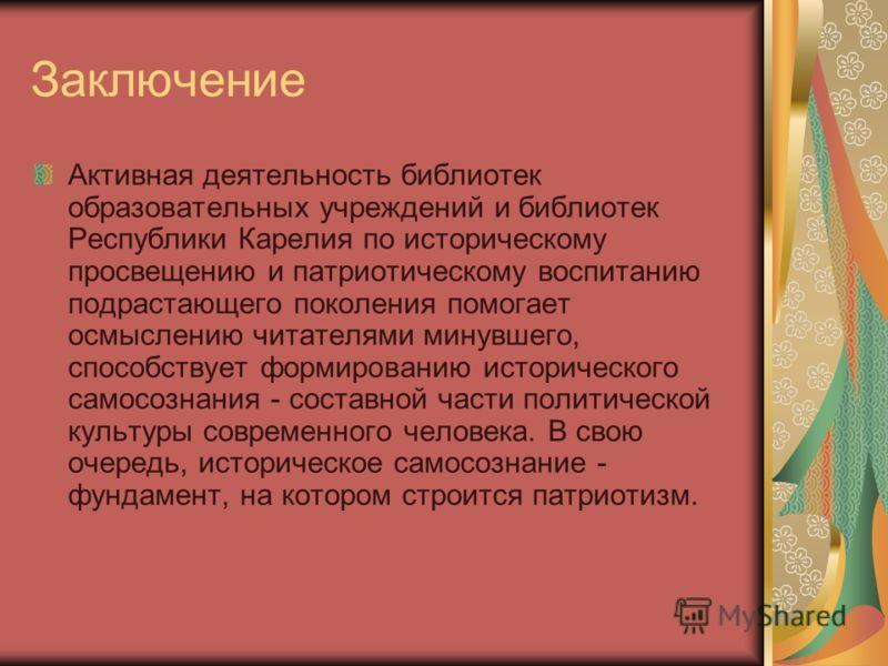 Заключение Активная деятельность библиотек образовательных учреждений и библиотек Республики Карелия по историческому просвещению и патриотическому воспитанию подрастающего поколения помогает осмыслению читателями минувшего, способствует формированию