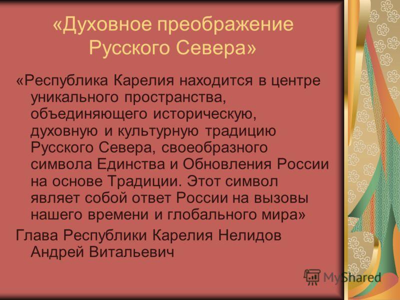 «Духовное преображение Русского Севера» «Республика Карелия находится в центре уникального пространства, объединяющего историческую, духовную и культурную традицию Русского Севера, своеобразного символа Единства и Обновления России на основе Традиции