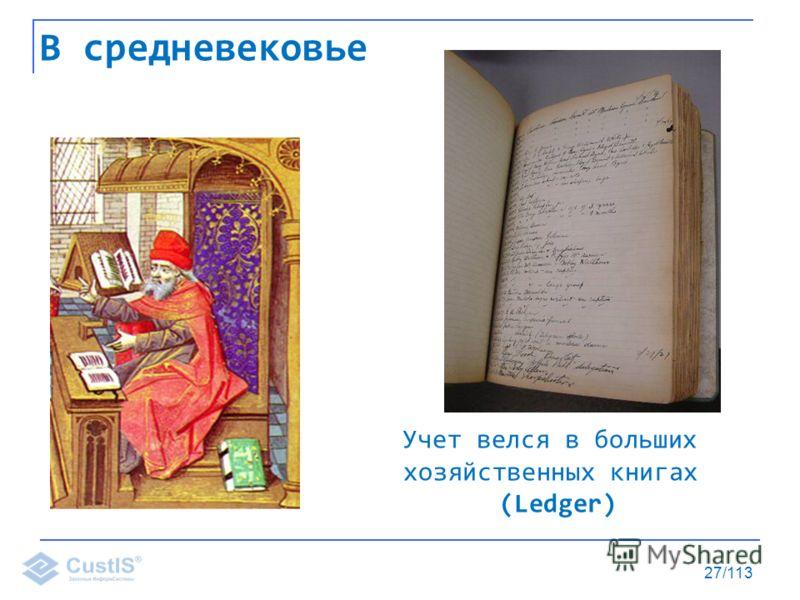 27/113 В средневековье Учет велся в больших хозяйственных книгах (Ledger)