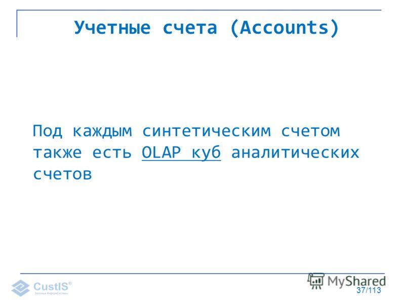 37/113 Учетные счета (Accounts) Под каждым синтетическим счетом также есть OLAP куб аналитических счетов