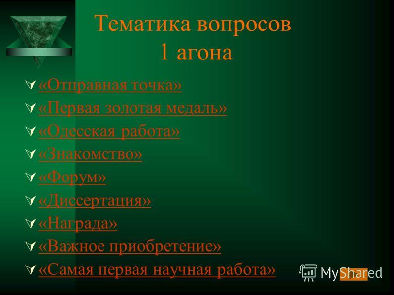 Тематика вопросов 1 агона «Отправная точка» «Первая золотая медаль» «Одесская работа» «Знакомство» «Форум» «Диссертация» «Награда» «Важное приобретение» «Самая первая научная работа»