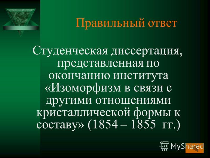 Правильный ответ Студенческая диссертация, представленная по окончанию института «Изоморфизм в связи с другими отношениями кристаллической формы к составу» (1854 – 1855 гг.)