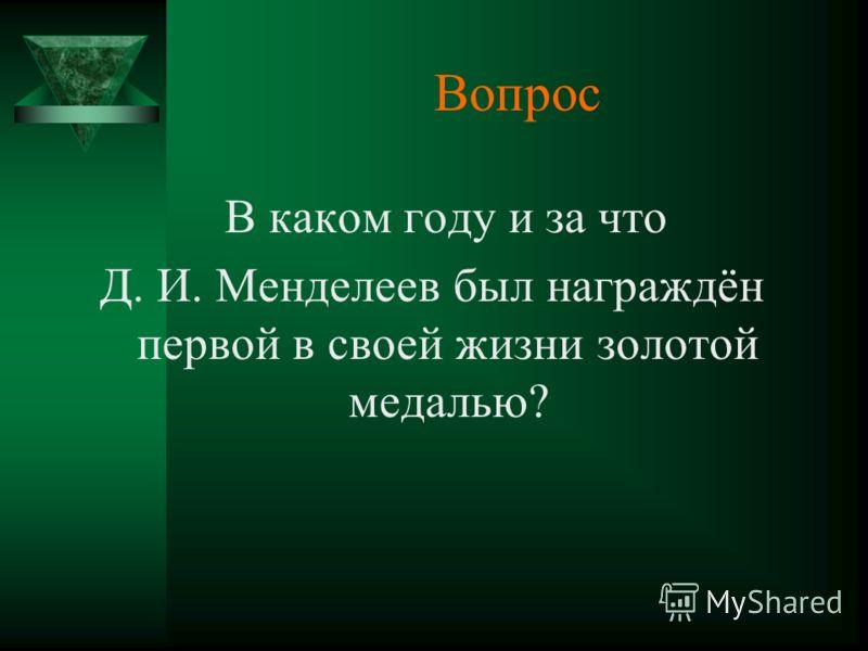Вопрос В каком году и за что Д. И. Менделеев был награждён первой в своей жизни золотой медалью?