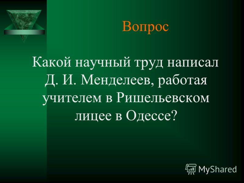Вопрос Какой научный труд написал Д. И. Менделеев, работая учителем в Ришельевском лицее в Одессе?