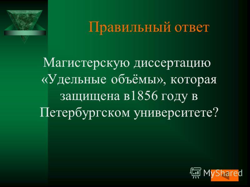 Правильный ответ Магистерскую диссертацию «Удельные объёмы», которая защищена в1856 году в Петербургском университете?